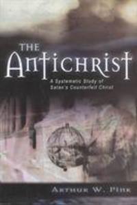 The Antichrist: A Systematic Study of Satan's Counterfeit Christ als Taschenbuch