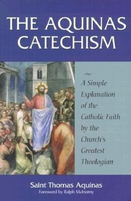 The Aquinas Catechism: A Simple Explanation of the Catholic Faith by the Church's Greatest Theologian als Taschenbuch