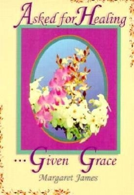 ASKED FOR HEALING GIVEN GRACE als Taschenbuch