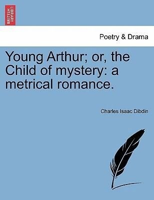 Young Arthur; or, the Child of mystery: a metrical romance. als Taschenbuch von Charles Isaac Dibdin - British Library, Historical Print Editions