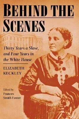 Behind the Scenes: Formerly a Slave, But More Recently Modiste, and a Friend to Mrs. Lincoln, Or, Thirty Years a Slave and Four Years in als Taschenbuch