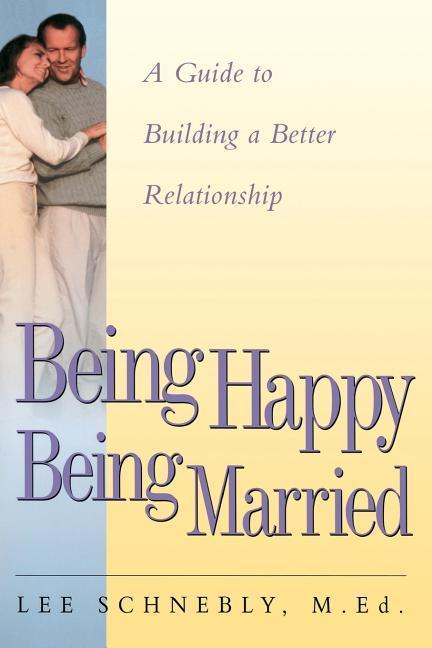 Being Happy Being Married: A Guide to Building a Better Relationship als Taschenbuch