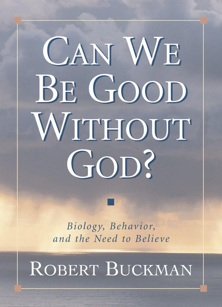 Can We Be Good Without God?: Biology, Behavior, and the Need to Believe als Buch
