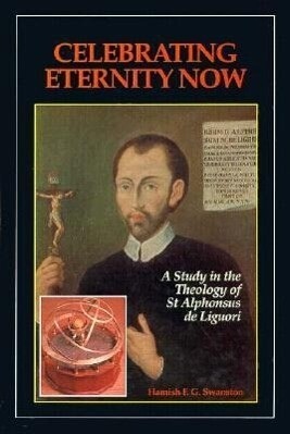 Celebrating Eternity Now: A Study of the Theology of Saint Alphonsus Liguori, 1696-1787 als Buch
