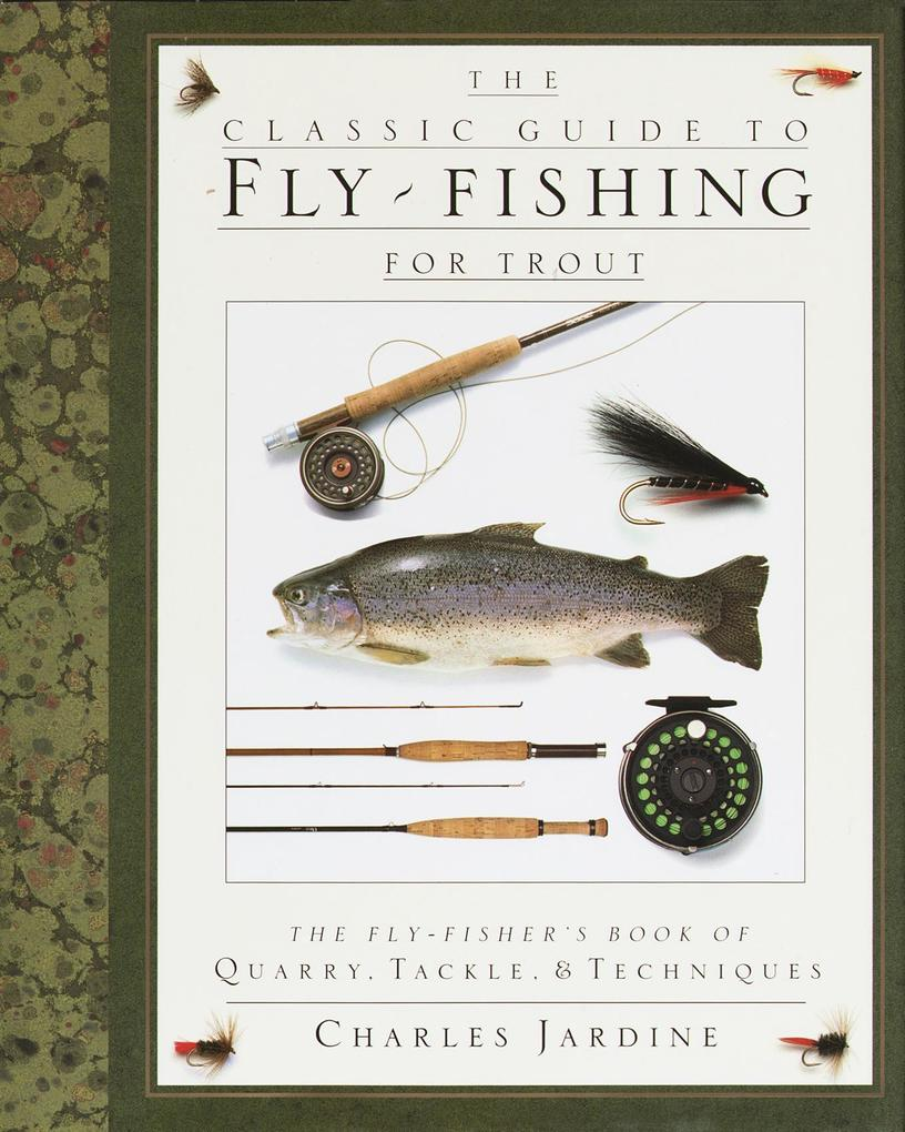 The Classic Guide to Fly-Fishing for Trout: The Fly-Fisher's Book of Quarry, Tackle, & Techniques als Buch