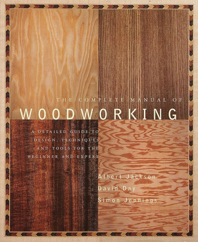 The Complete Manual of Wood Working: A Detailed Guide to Design, Techniques and Tools for the Beginner and Expert als Taschenbuch