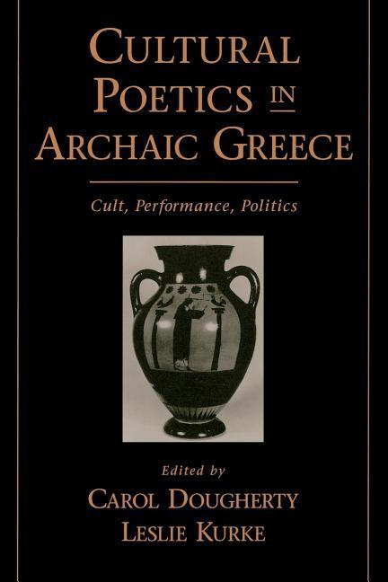 Cultural Poetics in Archaic Greece: Cult, Performance, Politics als Buch