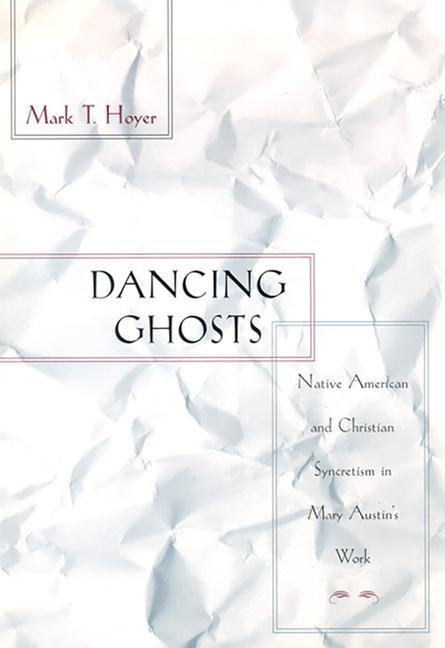 Dancing Ghosts: Native American and Christian Syncretism in Mary Austin's Work als Buch