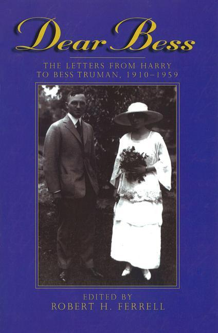 Dear Bess Dear Bess Dear Bess: The Letters from Harry to Bess Truman, 1910-1959 the Letters from Harry to Bess Truman, 1910-1959 the Letters from Har als Taschenbuch