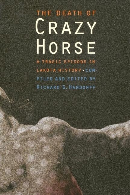 The Death of Crazy Horse: A Tragic Episode in Lakota History als Buch