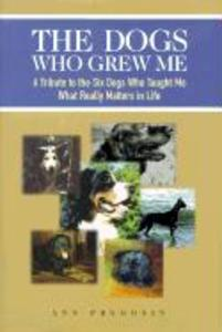 The Dogs Who Grew Me: A Tribute to the Six Dogs Who Taught Me What Really Matters in Life als Buch