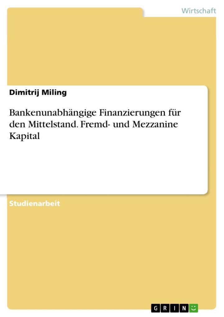 Bankenunabhängige Finanzierungen für den Mittelstand. Fremd- und Mezzanine Kapital als eBook von Dimitrij Miling - GRIN Verlag