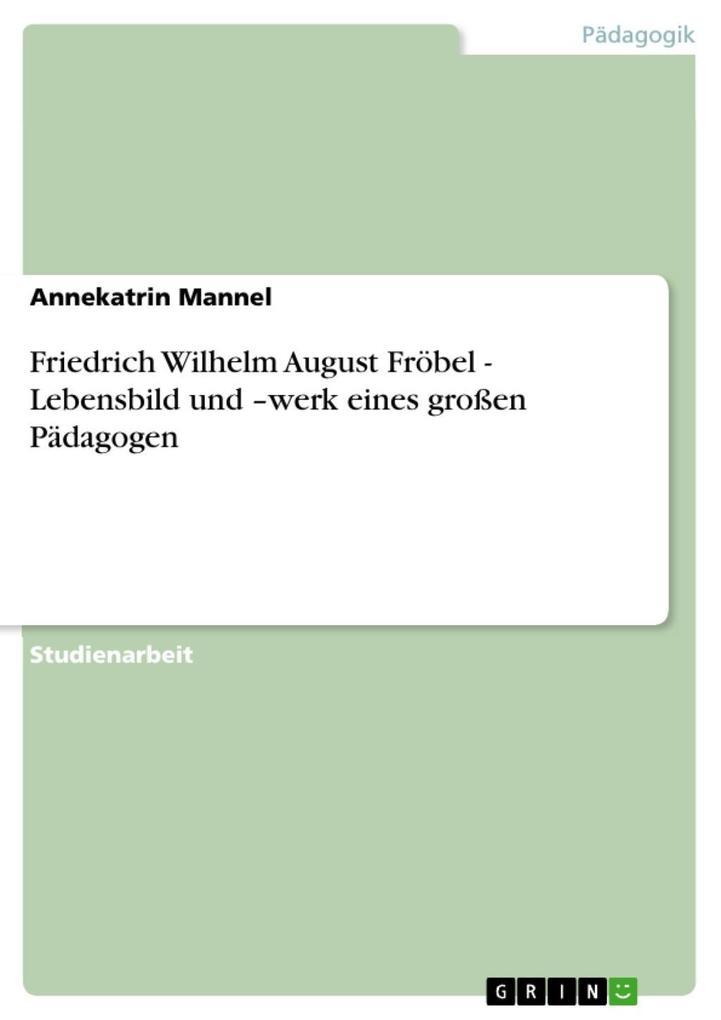 Friedrich Wilhelm August Fröbel - Lebensbild und -werk eines großen Pädagogen