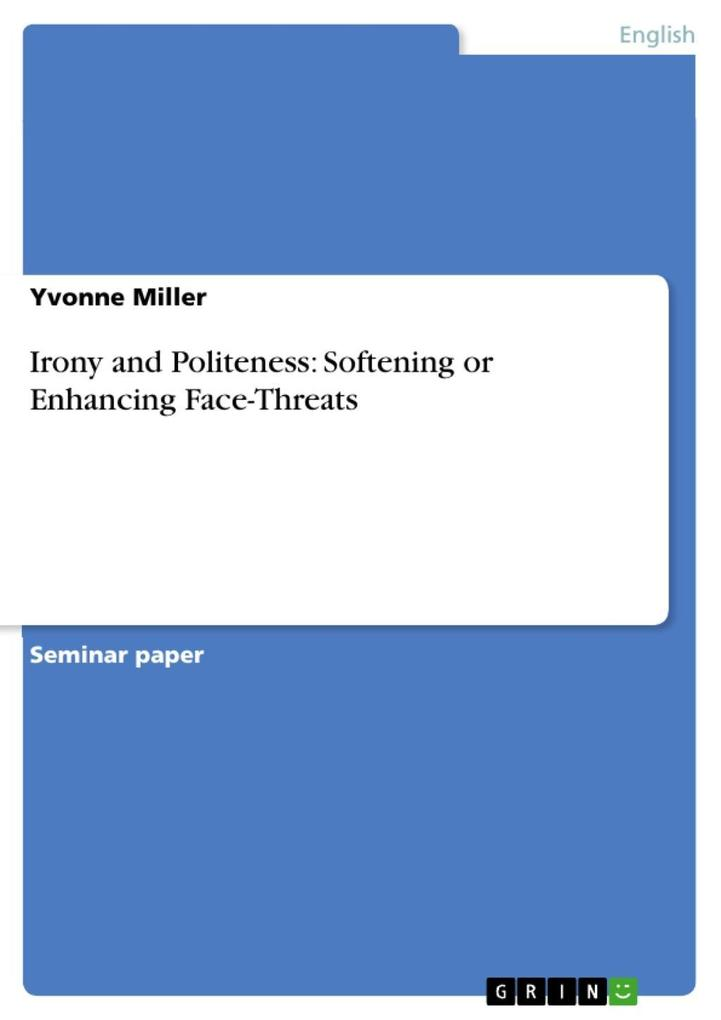 Irony and Politeness: Softening or Enhancing Face-Threats als eBook von Yvonne Miller - GRIN Publishing