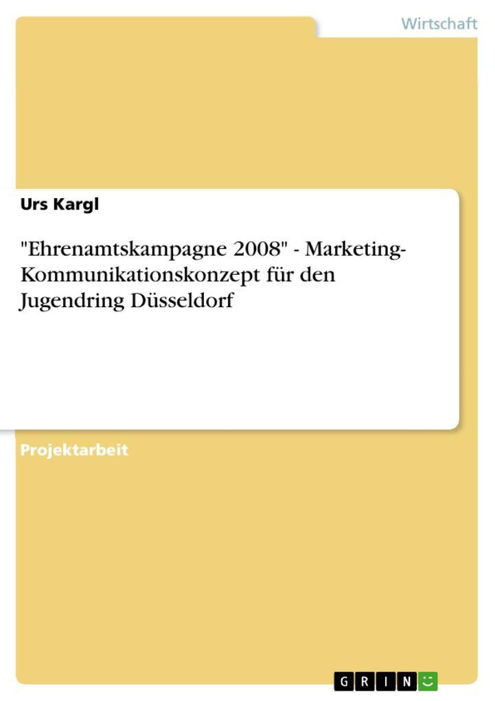 Ehrenamtskampagne 2008 - Marketing- Kommunikationskonzept für den Jugendring Düsseldorf als eBook von Urs Kargl - GRIN Verlag