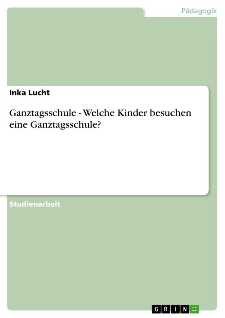 Ganztagsschule - Welche Kinder besuchen eine Ganztagsschule? als eBook von Inka Lucht - GRIN Verlag
