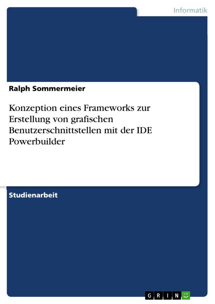 Konzeption eines Frameworks zur Erstellung von grafischen Benutzerschnittstellen mit der IDE Powerbuilder als eBook von Ralph Sommermeier - GRIN Verlag