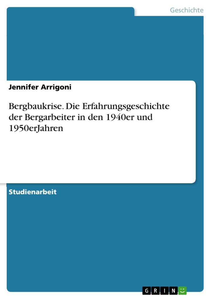 Bergbaukrise. Die Erfahrungsgeschichte der Bergarbeiter in den 1940er und 1950erJahren als eBook von Jennifer Arrigoni - GRIN Verlag