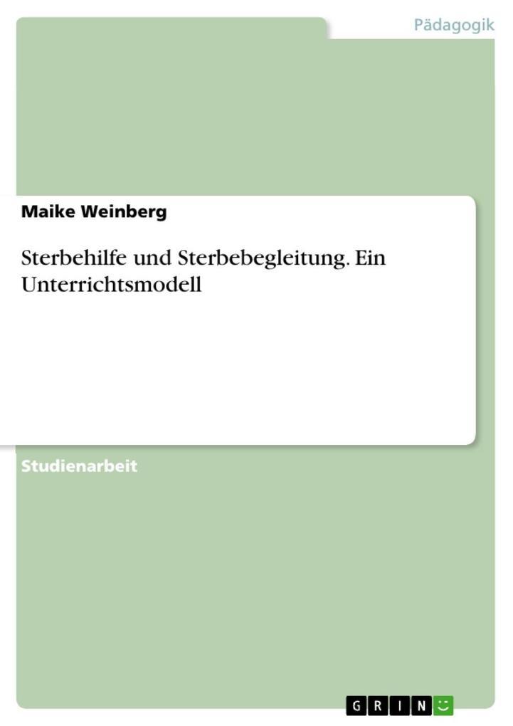 Sterbehilfe und Sterbebegleitung. Ein Unterrichtsmodell als eBook von Maike Weinberg - GRIN Verlag