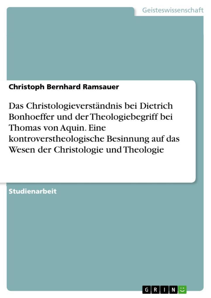 Das Christologieverständnis bei Dietrich Bonhoeffer und der Theologiebegriff bei Thomas von Aquin. Eine kontroverstheologische Besinnung auf das Wesen der Christologie und Theologie