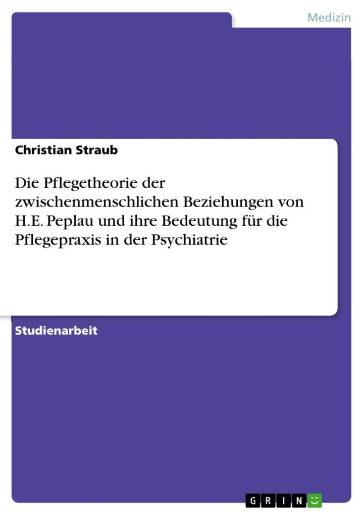 Die Pflegetheorie der zwischenmenschlichen Beziehungen von H.E. Peplau und ihre Bedeutung für die Pflegepraxis in der Psychiatrie