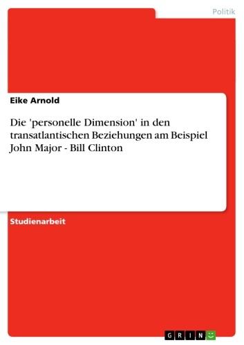 Die ´personelle Dimension´ in den transatlantischen Beziehungen am Beispiel John Major - Bill Clinton als eBook von Eike Arnold - GRIN Verlag