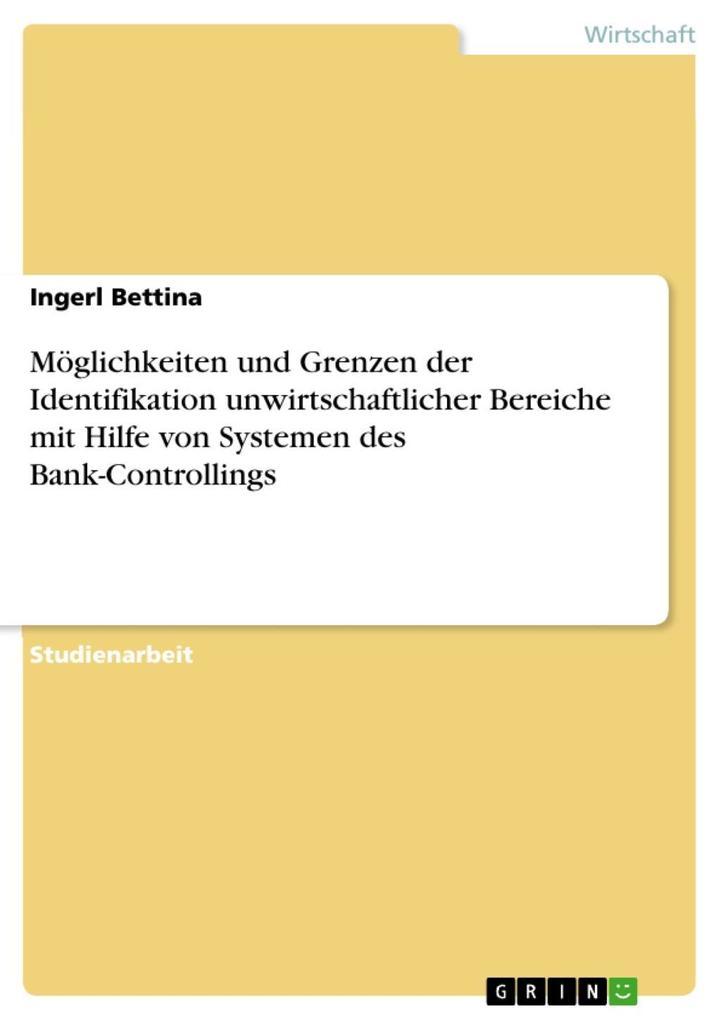 Möglichkeiten und Grenzen der Identifikation unwirtschaftlicher Bereiche mit Hilfe von Systemen des Bank-Controllings als eBook von Ingerl Bettina - GRIN Verlag
