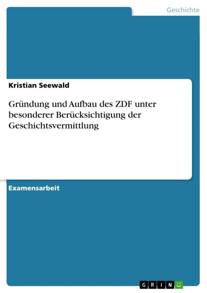 Gründung und Aufbau des ZDF unter besonderer Berücksichtigung der Geschichtsvermittlung