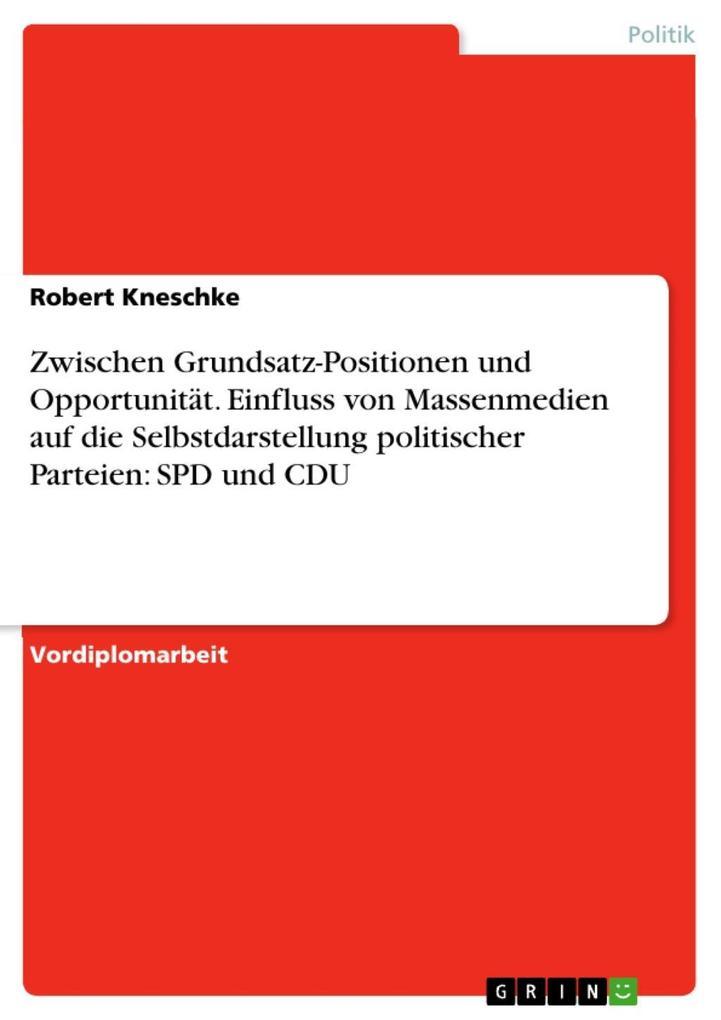 Medienpräsenz: Politische Parteien zwischen Grundsatz-Positionen und Opportunität. Zum Einfluss von Massenmedien auf die Selbstdarstellung politischer Parteien am Beispiel von SPD und CDU