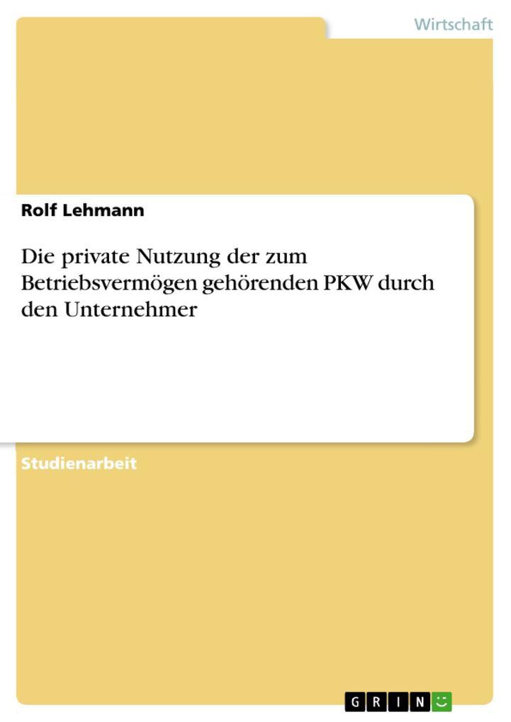 Die private Nutzung der zum Betriebsvermögen gehörenden PKW durch den Unternehmer als eBook von Rolf Lehmann - GRIN Verlag