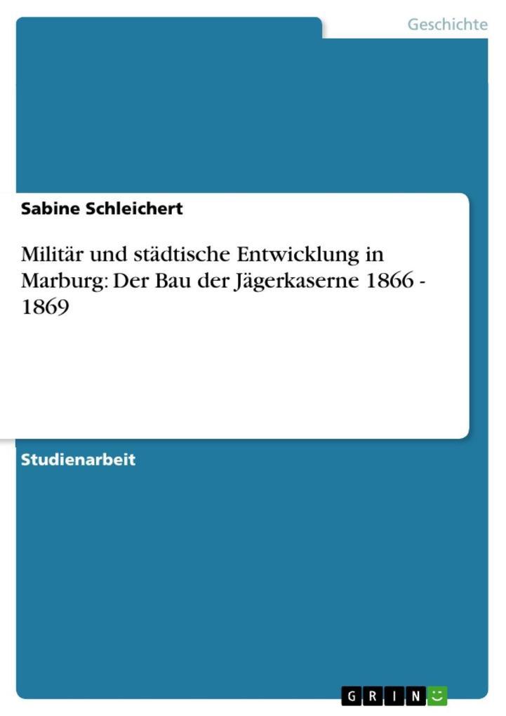 Militär und städtische Entwicklung in Marburg: Der Bau der Jägerkaserne 1866 - 1869