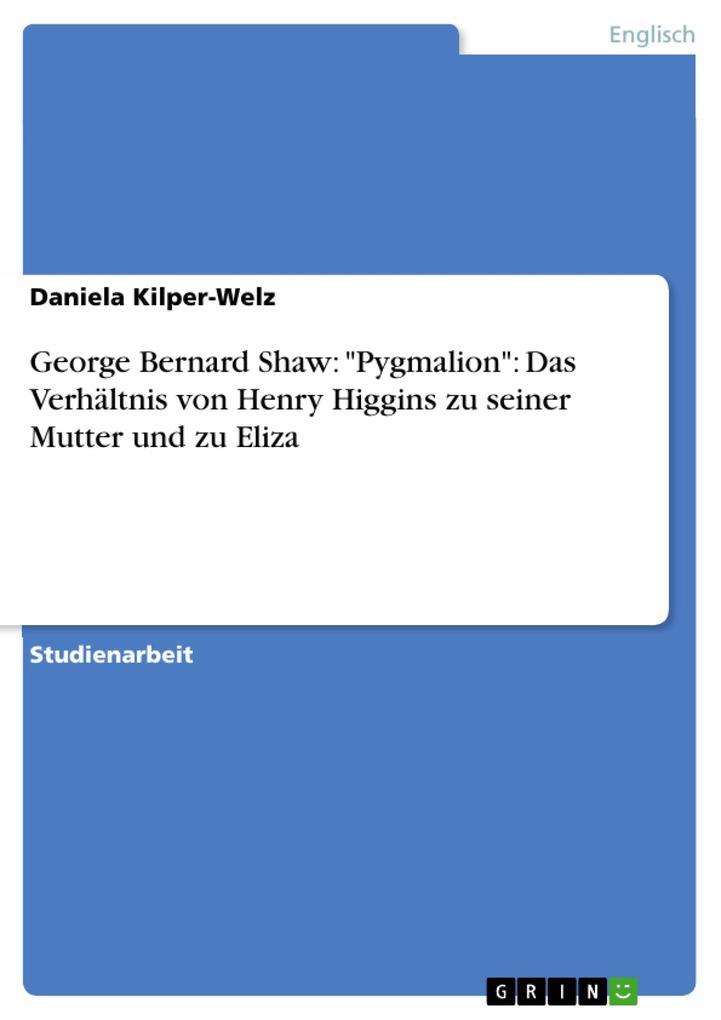 George Bernard Shaw: Pygmalion: Das Verhältnis von Henry Higgins zu seiner Mutter und zu Eliza als eBook von Daniela Kilper-Welz - GRIN Verlag