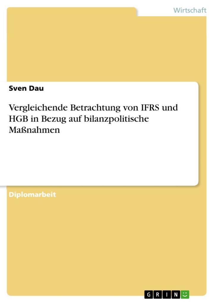 Vergleichende Betrachtung von IFRS und HGB in Bezug auf bilanzpolitische Maßnahmen als eBook von Sven Dau - GRIN Verlag
