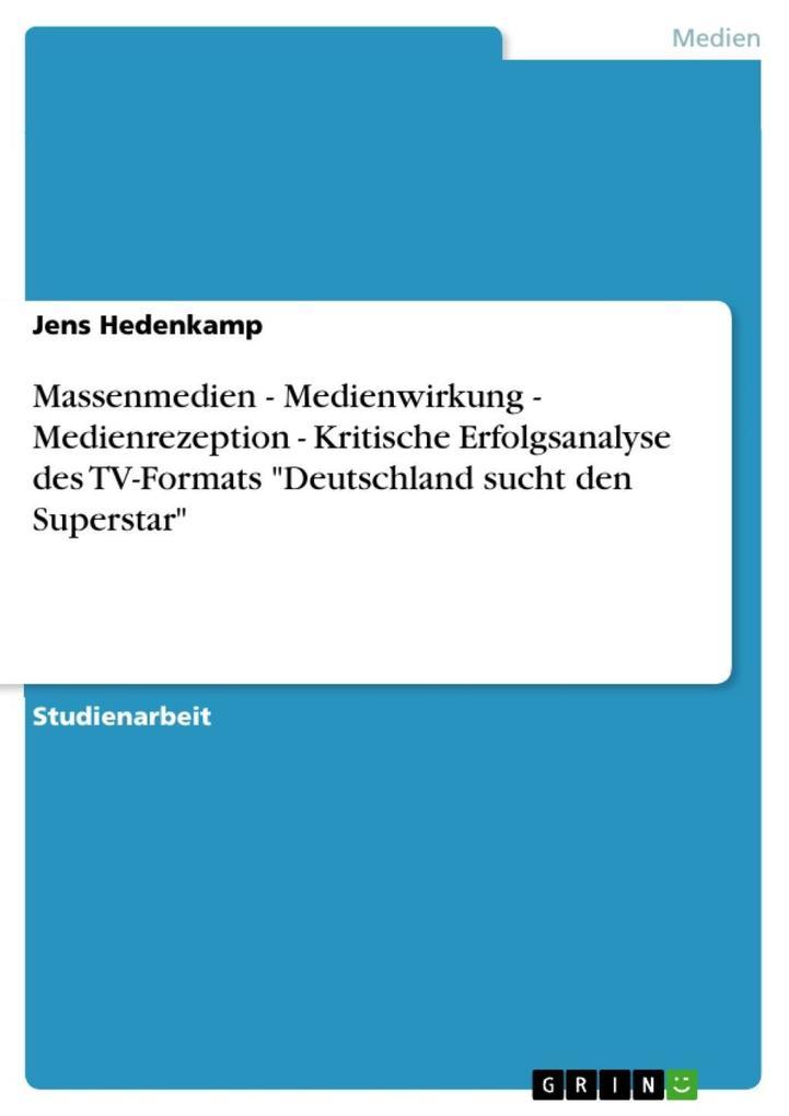 Massenmedien - Medienwirkung - Medienrezeption - Kritische Erfolgsanalyse des TV-Formats Deutschland sucht den Superstar als eBook von Jens Hedenkamp - GRIN Verlag
