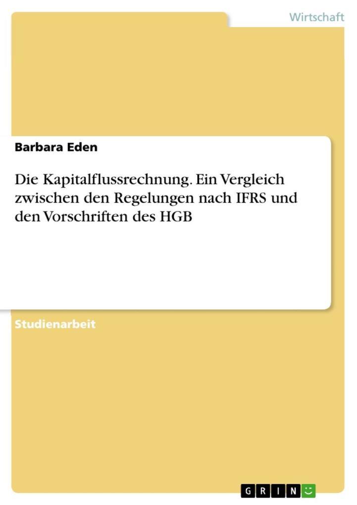 Die Kapitalflussrechnung. Ein Vergleich zwischen den Regelungen nach IFRS und den Vorschriften des HGB als eBook von Barbara Eden - GRIN Verlag