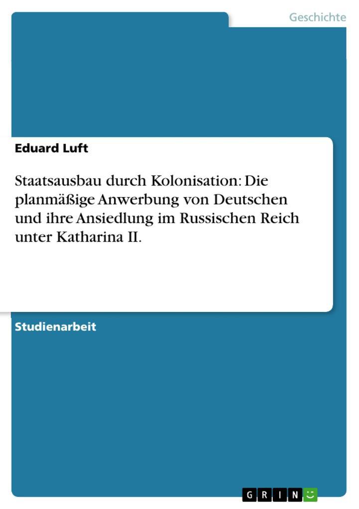Staatsausbau durch Kolonisation: Die planmäßige Anwerbung von Deutschen und ihre Ansiedlung im Russischen Reich unter Katharina II.
