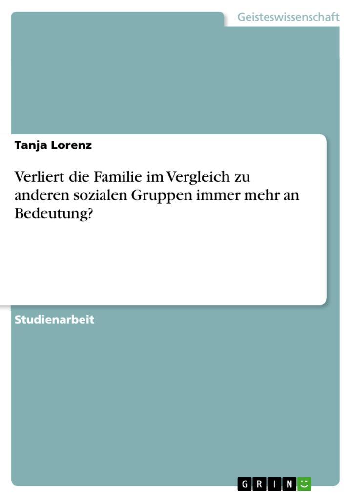 Verliert die Familie im Vergleich zu anderen sozialen Gruppen immer mehr an Bedeutung? als eBook von Tanja Lorenz - GRIN Verlag