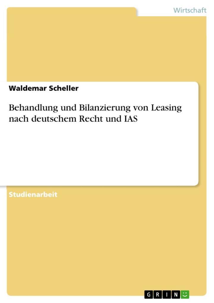 Behandlung und Bilanzierung von Leasing nach deutschem Recht und IAS als eBook von Waldemar Scheller - GRIN Verlag