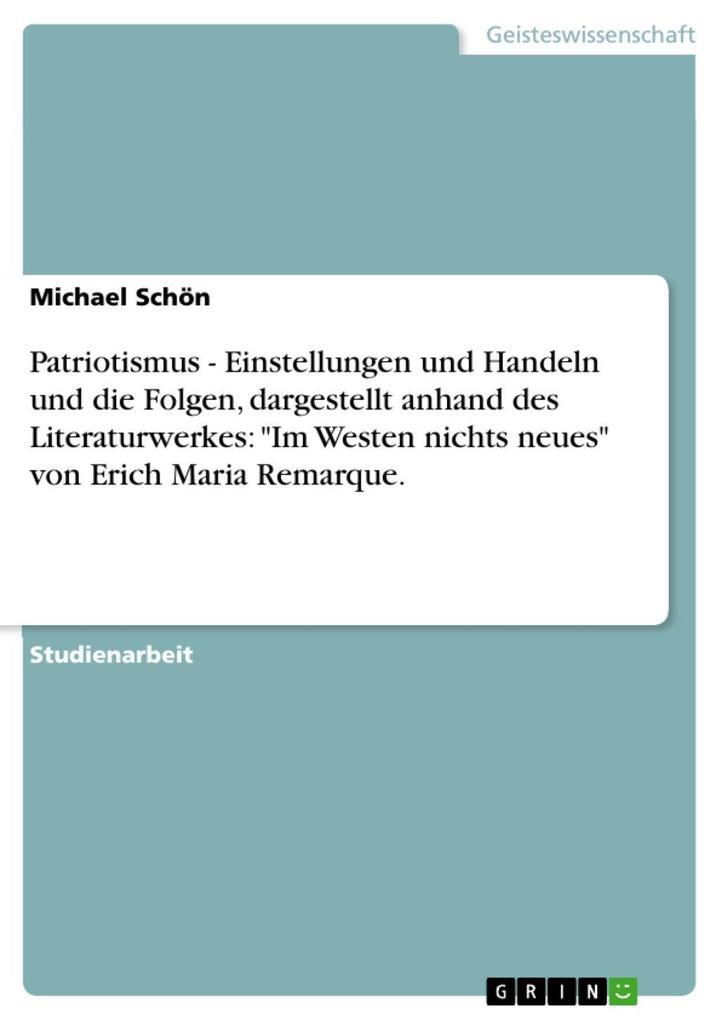 Patriotismus - Einstellungen und Handeln und die Folgen dargestellt anhand des Literaturwerkes: Im Westen nichts neues von Erich Maria Remarque.
