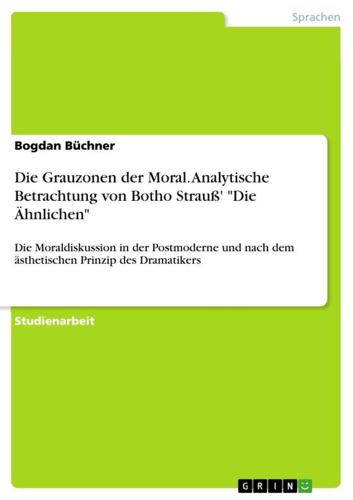 Die Grauzonen der Moral - Eine analytische Betrachtung von Botho Strauß' Die Ähnlichen hinsichtlich der Moraldiskussion in der Postmoderne und unter Berücksichtigung der ästhetischen Prinzipien des Dramatikers