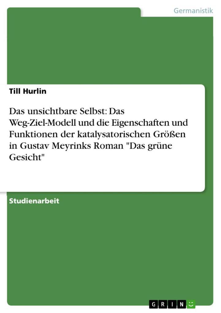 Das unsichtbare Selbst: Das Weg-Ziel-Modell und die Eigenschaften und Funktionen der katalysatorischen Größen in Gustav Meyrinks Roman Das grüne Gesicht