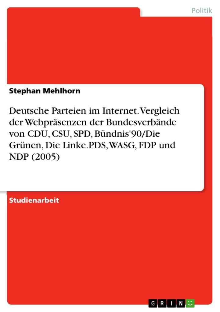 Die deutschen Parteien im Internet - Ein Vergleich der Webpräsenzen und Online-Angebote der Bundesverbände von CDU CSU SPD Bündnis'90/Die Grünen Die Linke.PDS WASG FDP und NDP im Jahr 2005