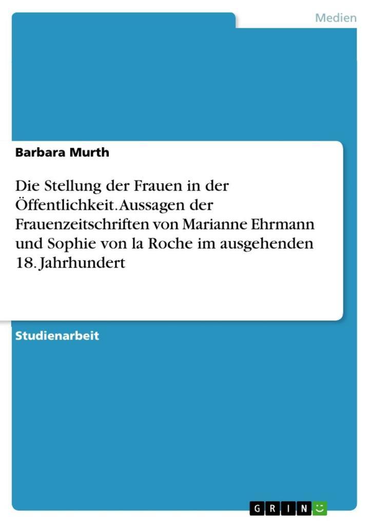 Eine Darstellung der Frauenzeitschriften im ausgehenden 18. Jahrhundert und ihrer Aussagen über die damalige Stellung der Frauen in der Öffentlickeit mit besonderem Augenmerk auf Marianne Ehrmann und Sophie von la Roche