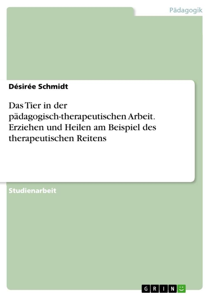 Das Tier in der pädagogisch-therapeutischen Arbeit: Erziehen und Heilen am Beispiel des therapeutischen Reitens