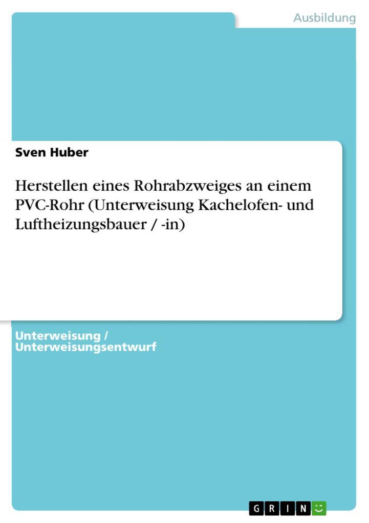 Herstellen eines Rohrabzweiges an einem PVC-Rohr (Unterweisung Kachelofen- und Luftheizungsbauer / -in) als eBook