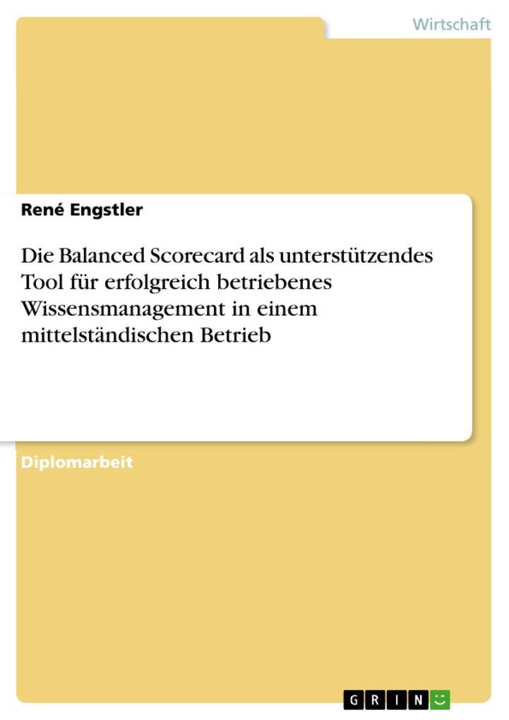 Die Balanced Scorecard als unterstützendes Tool für erfolgreich betriebenes Wissensmanagement in einem mittelständischen Betrieb als eBook von Ren... - GRIN Verlag