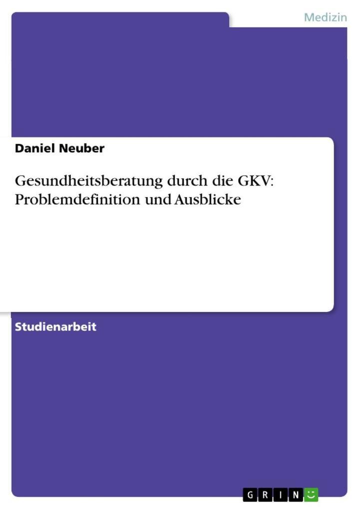 Gesundheitsberatung durch die GKV: Problemdefinition und Ausblicke als eBook von Daniel Neuber
