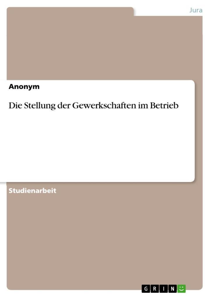 Die Stellung der Gewerkschaften im Betrieb als eBook von - GRIN Verlag