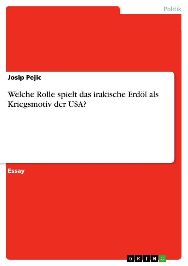 Welche Rolle spielt das irakische Erdöl als Kriegsmotiv der USA? als eBook von Josip Pejic - GRIN Verlag