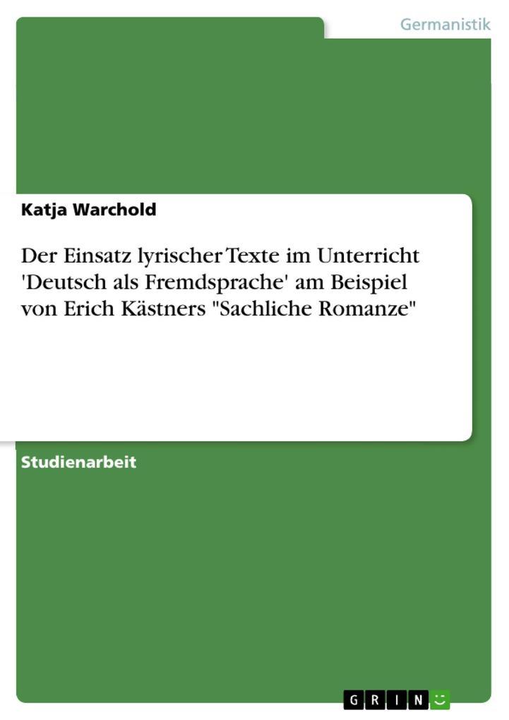 Der Einsatz lyrischer Texte im Unterricht ´Deutsch als Fremdsprache´ am Beispiel von Erich Kästners Sachliche Romanze als eBook von Katja Warchold - GRIN Verlag